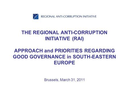 THE REGIONAL ANTI-CORRUPTION INITIATIVE (RAI) APPROACH and PRIORITIES REGARDING GOOD GOVERNANCE in SOUTH-EASTERN EUROPE Brussels, March 31, 2011.