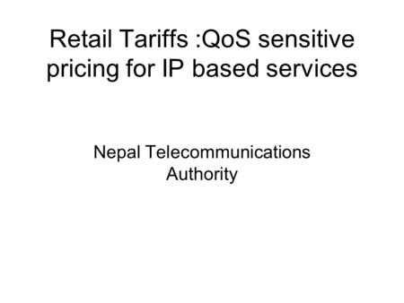 Retail Tariffs :QoS sensitive pricing for IP based services Nepal Telecommunications Authority.