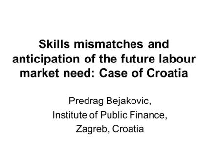 Skills mismatches and anticipation of the future labour market need: Case of Croatia Predrag Bejakovic, Institute of Public Finance, Zagreb, Croatia.