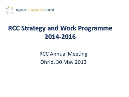RCC Strategy and Work Programme 2014-2016 RCC Annual Meeting Ohrid, 30 May 2013.