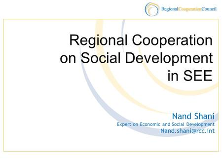 Regional Cooperation on Social Development in SEE Nand Shani Expert on Economic and Social Development