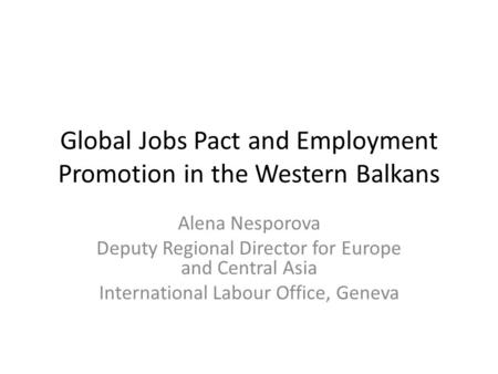 Global Jobs Pact and Employment Promotion in the Western Balkans Alena Nesporova Deputy Regional Director for Europe and Central Asia International Labour.