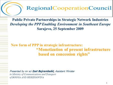 1 New form of PPP in strategic infrastructure: Monetization of present infrastructure based on concession rights Presented by mr sci Izet Bajrambašić,