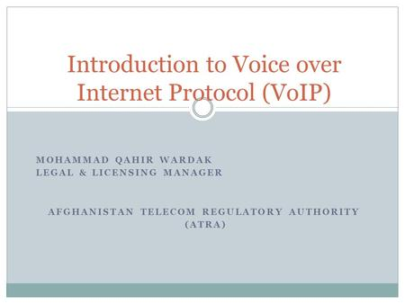 MOHAMMAD QAHIR WARDAK LEGAL & LICENSING MANAGER AFGHANISTAN TELECOM REGULATORY AUTHORITY (ATRA) Introduction to Voice over Internet Protocol (VoIP)