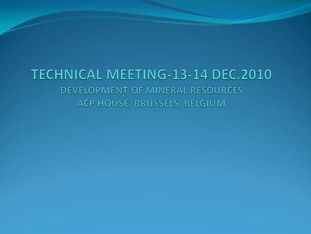 TECHNICAL MEETING-13-14 DEC TECHNICAL MEETING-13-14 DEC.2010 DEVELOPMENT OF MINERAL RESOURCES ACP HOUSE, BRUSSELS, BELGIUM.