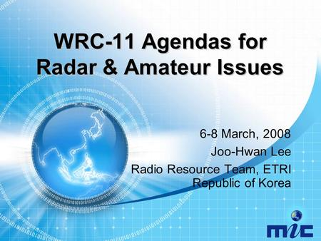 WRC-11 Agendas for Radar & Amateur Issues 6-8 March, 2008 Joo-Hwan Lee Radio Resource Team, ETRI Republic of Korea.