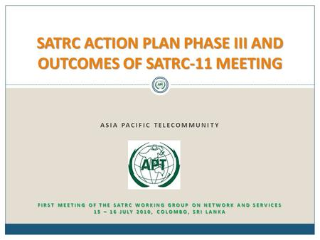ASIA PACIFIC TELECOMMUNITY SATRC ACTION PLAN PHASE III AND OUTCOMES OF SATRC-11 MEETING FIRST MEETING OF THE SATRC WORKING GROUP ON NETWORK AND SERVICES.
