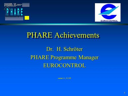 1 PHARE Achievements Dr. H. Schröter PHARE Programme Manager EUROCONTROL version 1.1, 31.5.99.