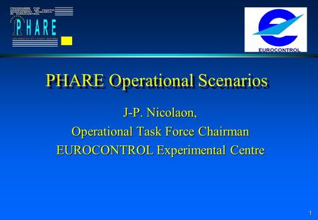 1 PHARE Operational Scenarios J-P. Nicolaon, Operational Task Force Chairman EUROCONTROL Experimental Centre.