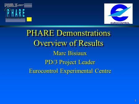 1 PHARE Demonstrations Overview of Results Marc Bisiaux PD/3 Project Leader Eurocontrol Experimental Centre.