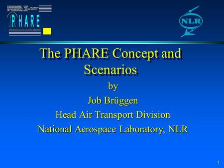 1 The PHARE Concept and Scenarios by Job Brüggen Head Air Transport Division National Aerospace Laboratory, NLR.