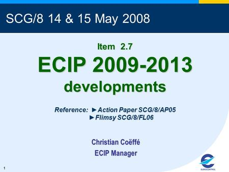 1 Item 2.7 ECIP 2009-2013 developments Reference: Action Paper SCG/8/AP05 Flimsy SCG/8/FL06 Christian Coëffé ECIP Manager SCG/8 14 & 15 May 2008.