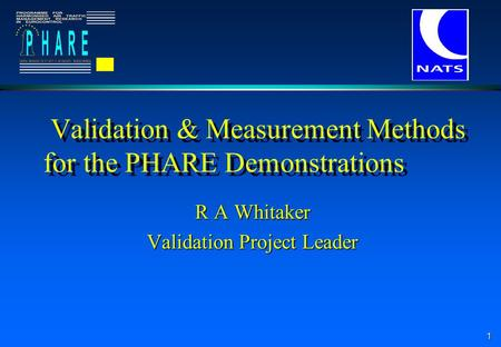 1 Validation & Measurement Methods for the PHARE Demonstrations R A Whitaker Validation Project Leader.