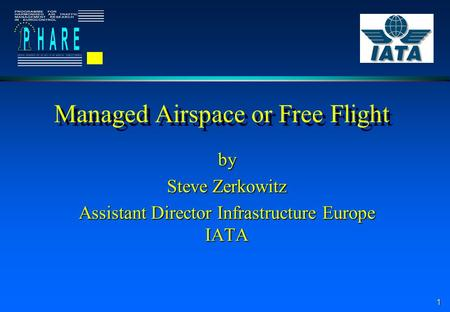 1 Managed Airspace or Free Flight by Steve Zerkowitz Assistant Director Infrastructure Europe IATA.
