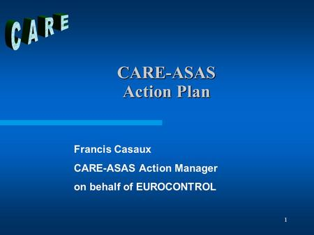 1 CARE-ASAS Action Plan Francis Casaux CARE-ASAS Action Manager on behalf of EUROCONTROL.