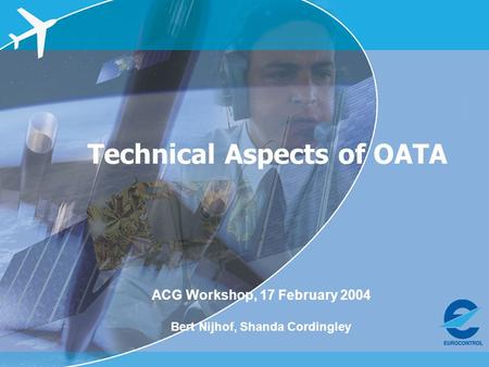 ACG Workshop, 17 Feb 2004 – OATA and Single European Sky Technical Aspects of OATA ACG Workshop, 17 February 2004 Bert Nijhof, Shanda Cordingley.