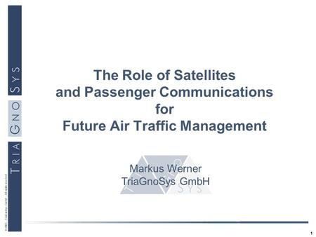 1 © 2003 - TriaGnoSys GmbH - All rights reserved The Role of Satellites and Passenger Communications for Future Air Traffic Management Markus Werner TriaGnoSys.