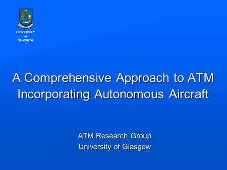 UNIVERSITY of GLASGOW A Comprehensive Approach to ATM Incorporating Autonomous Aircraft ATM Research Group University of Glasgow.