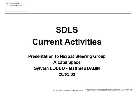 Presentation to Nexsat steering group - 20 / 05 / 03 Tous droits réservés © Alcatel Space All rights reserved SDLS Current Activities Presentation to NexSat.