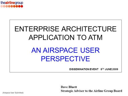 Dave Bluett Strategic Adviser to the Airline Group Board ENTERPRISE ARCHITECTURE APPLICATION TO ATM AN AIRSPACE USER PERSPECTIVE (Airspace User Submitted)