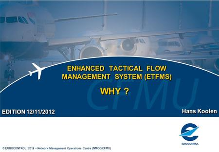 © EUROCONTROL 2012 – Network Management Operations Centre (NMOC/CFMU) ENHANCED TACTICAL FLOW MANAGEMENT SYSTEM (ETFMS) Hans Koolen EDITION 12/11/2012 WHY.