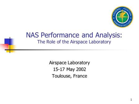 1 NAS Performance and Analysis: The Role of the Airspace Laboratory Airspace Laboratory 15-17 May 2002 Toulouse, France.