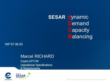 The European Organisation for the Safety of Air Navigation dynamic Demand Capacity Balancing WP 07 06 05 Marcel RICHARD Expert ATFCM Operational Specifications.