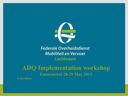 ADQ Implementation workshop Eurocontrol 28-29 May 2013 Erika Billen.