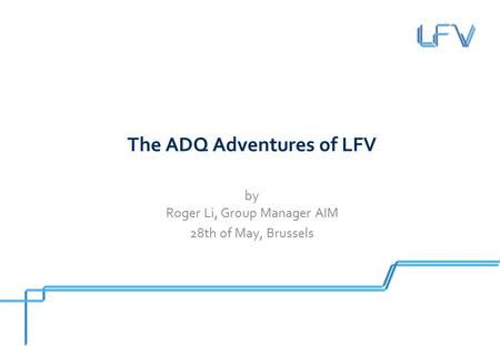 The ADQ Adventures of LFV by Roger Li, Group Manager AIM 28th of May, Brussels.