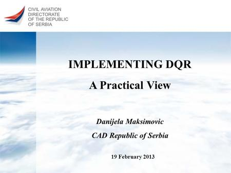IMPLEMENTING DQR A Practical View 19 February 2013 Danijela Maksimovic CAD Republic of Serbia.