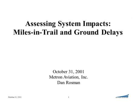 October 31, 20011 Metron Aviation, Inc. Dan Rosman Assessing System Impacts: Miles-in-Trail and Ground Delays.