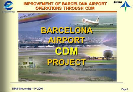Page 1 IMPROVEMENT OF BARCELONA AIRPORT OPERATIONS THROUGH CDM TIM/8 November 1 st 2001 BARCELONA AIRPORT CDM PROJECT.
