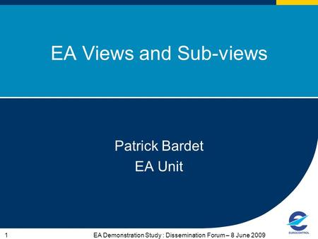 EA Demonstration Study : Dissemination Forum – 8 June 20091 EA Views and Sub-views Patrick Bardet EA Unit.
