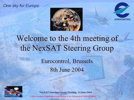 NexSAT NexSAT Steering Group Meeting - 8 June 2004 © 2004 European Organisation for the Safety of Air Navigation (EUROCONTROL) 1 Welcome to the 4th meeting.