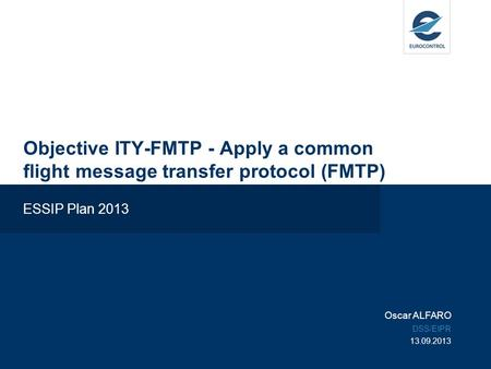 Objective ITY-FMTP - Apply a common flight message transfer protocol (FMTP) ESSIP Plan 2013 Oscar ALFARO DSS/EIPR 13.09.2013.