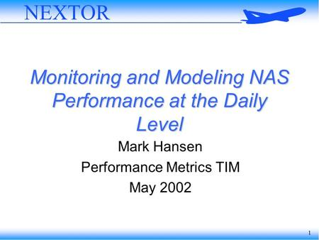 1 NEXTOR Monitoring and Modeling NAS Performance at the Daily Level Mark Hansen Performance Metrics TIM May 2002.