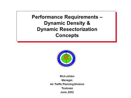 Performance Requirements – Dynamic Density & Dynamic Resectorization Concepts Rich Jehlen Manager, Air Traffic Planning Division Toulouse June, 2002.