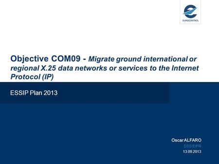 Objective COM09 - Migrate ground international or regional X.25 data networks or services to the Internet Protocol (IP) ESSIP Plan 2013 Oscar ALFARO DSS/EIPR.
