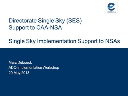 Marc Deboeck ADQ Implementation Workshop 29 May 2013 Directorate Single Sky (SES) Support to CAA-NSA Single Sky Implementation Support to NSAs.