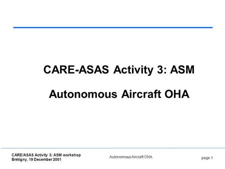 Page 1 CARE/ASAS Activity 3: ASM workshop Brétigny, 19 December 2001 Autonomous Aircraft OHA CARE-ASAS Activity 3: ASM Autonomous Aircraft OHA.