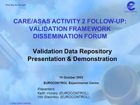 © 2002 EUROCONTROL 1 One Sky for Europe EUROCONTROL CARE/ASAS ACTIVITY 2 FOLLOW-UP: VALIDATION FRAMEWORK DISSEMINATION FORUM Validation Data Repository.
