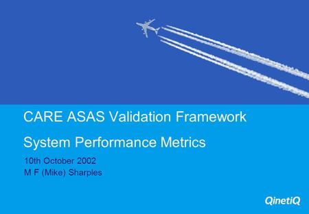 CARE ASAS Validation Framework System Performance Metrics 10th October 2002 M F (Mike) Sharples.