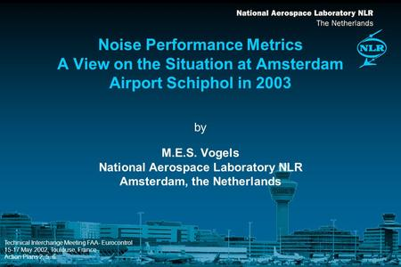 By Noise Performance Metrics A View on the Situation at Amsterdam Airport Schiphol in 2003 M.E.S. Vogels National Aerospace Laboratory NLR Amsterdam, the.
