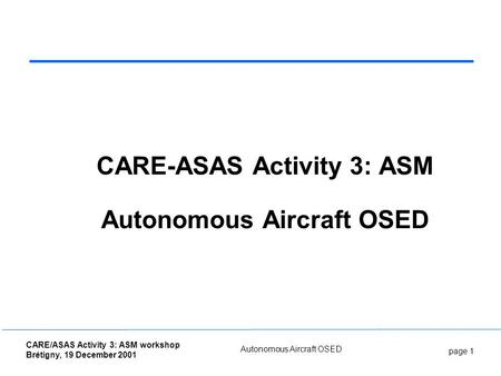 Page 1 CARE/ASAS Activity 3: ASM workshop Brétigny, 19 December 2001 Autonomous Aircraft OSED CARE-ASAS Activity 3: ASM Autonomous Aircraft OSED.