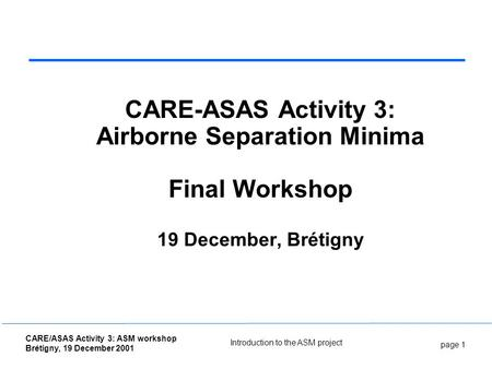 Page 1 CARE/ASAS Activity 3: ASM workshop Brétigny, 19 December 2001 Introduction to the ASM project CARE-ASAS Activity 3: Airborne Separation Minima Final.