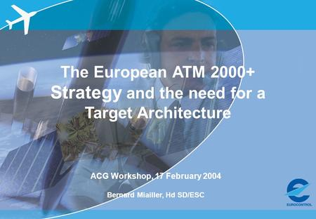ACG Workshop, 17 Feb 2004 – OATA project The European ATM 2000+ Strategy and the need for a Target Architecture ACG Workshop, 17 February 2004 Bernard.