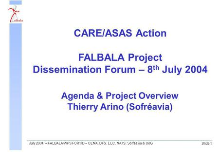 Slide 1 July 2004 – FALBALA/WP5/FOR1/D – CENA, DFS, EEC, NATS, Sofréavia & UoG Agenda & Project Overview Thierry Arino (Sofréavia) CARE/ASAS Action FALBALA.