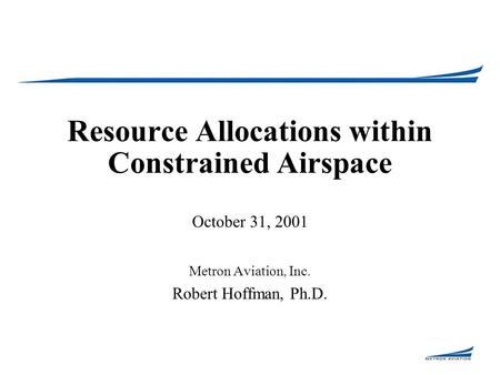 Resource Allocations within Constrained Airspace October 31, 2001 Metron Aviation, Inc. Robert Hoffman, Ph.D.
