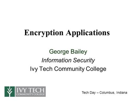 Encryption Applications George Bailey Information Security Ivy Tech Community College Tech Day – Columbus, Indiana.