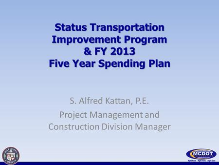 Status Transportation Improvement Program & FY 2013 Five Year Spending Plan S. Alfred Kattan, P.E. Project Management and Construction Division Manager.